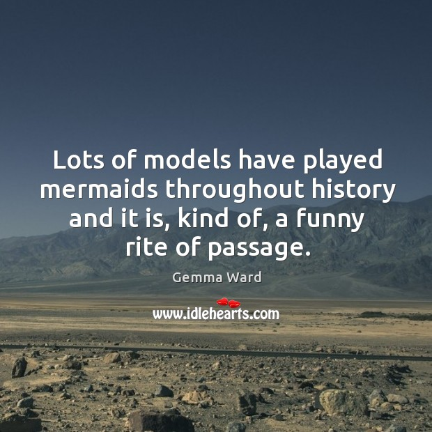 Lots of models have played mermaids throughout history and it is, kind of, a funny rite of passage. Gemma Ward Picture Quote