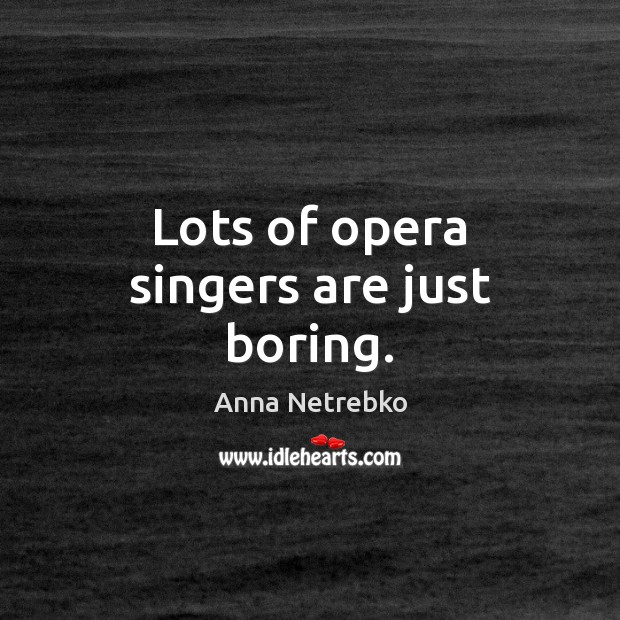 Image, Lots of opera singers are just boring.