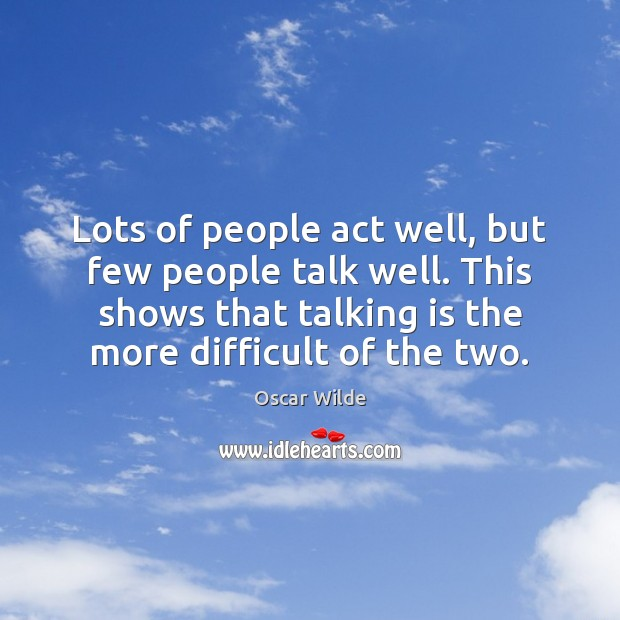 Image, Lots of people act well, but few people talk well. This shows