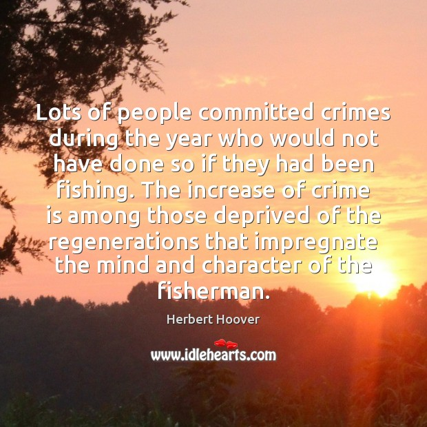 Lots of people committed crimes during the year who would not have Herbert Hoover Picture Quote