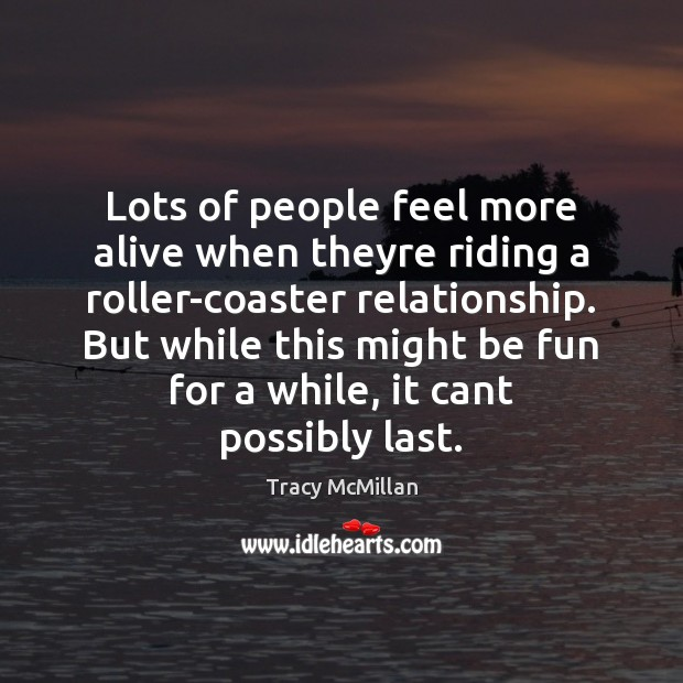Lots of people feel more alive when theyre riding a roller-coaster relationship. Image