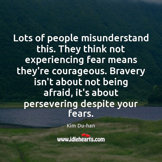 Lots of people misunderstand this. They think not experiencing fear means they're Image