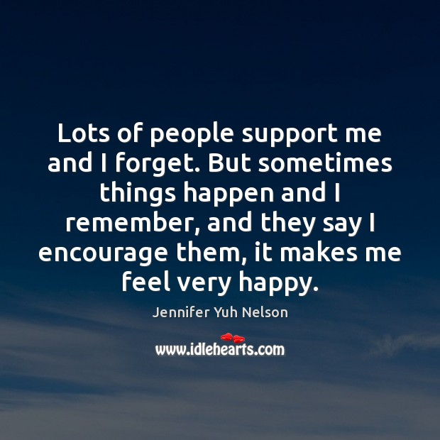 Lots of people support me and I forget. But sometimes things happen Jennifer Yuh Nelson Picture Quote