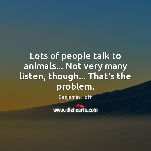 Lots of people talk to animals… Not very many listen, though… That's the problem. Image