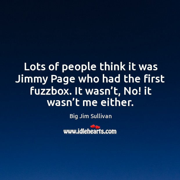 Lots of people think it was jimmy page who had the first fuzzbox. It wasn't, no! it wasn't me either. Big Jim Sullivan Picture Quote