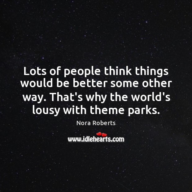 Lots of people think things would be better some other way. That's Nora Roberts Picture Quote