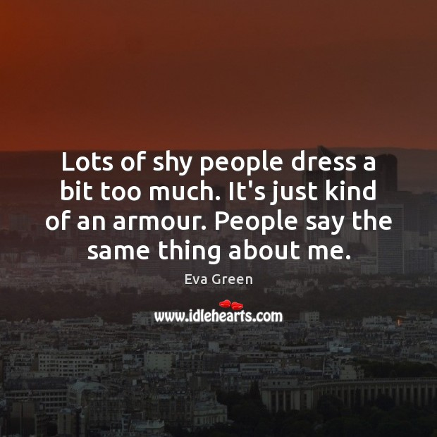 Lots of shy people dress a bit too much. It's just kind Eva Green Picture Quote
