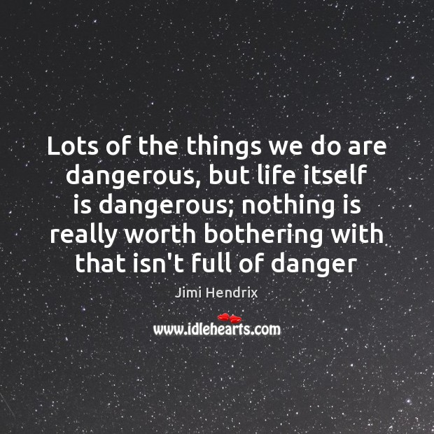 Lots of the things we do are dangerous, but life itself is Jimi Hendrix Picture Quote