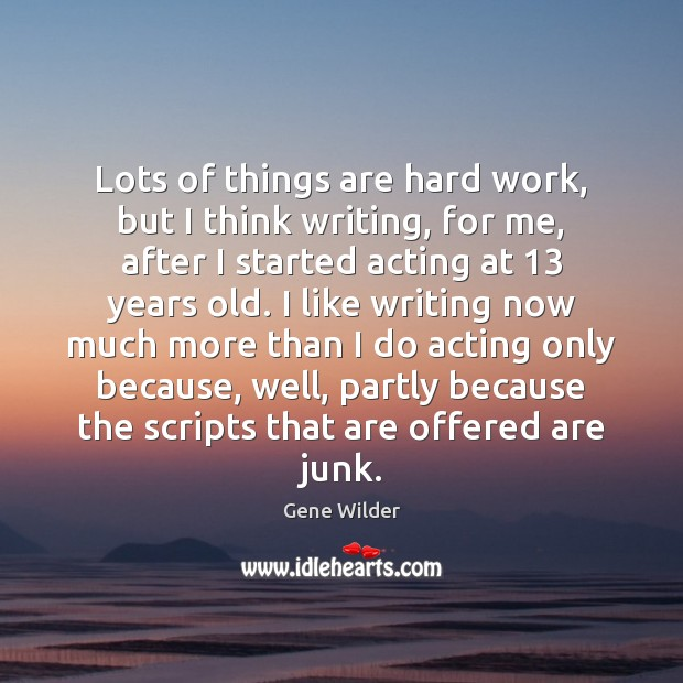Lots of things are hard work, but I think writing, for me, Image