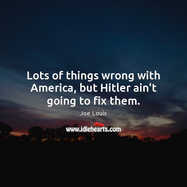 Lots of things wrong with America, but Hitler ain't going to fix them. Image