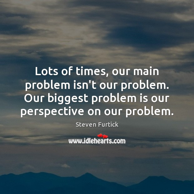 Lots of times, our main problem isn't our problem. Our biggest problem Steven Furtick Picture Quote