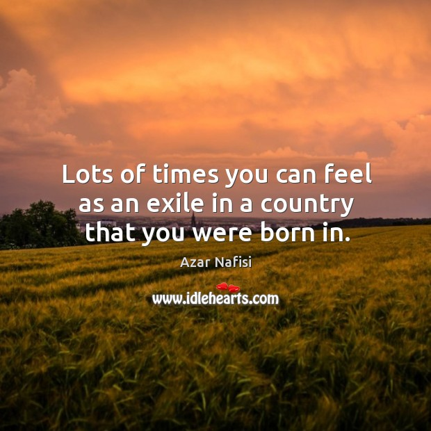 Lots of times you can feel as an exile in a country that you were born in. Image