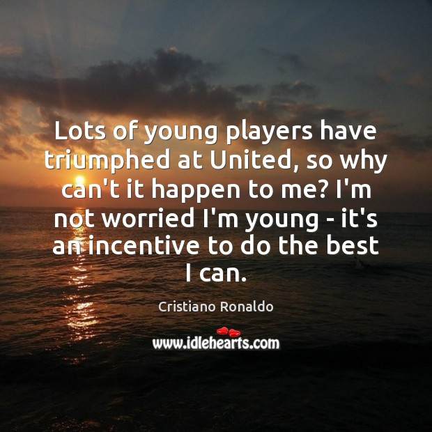 Lots of young players have triumphed at United, so why can't it Cristiano Ronaldo Picture Quote