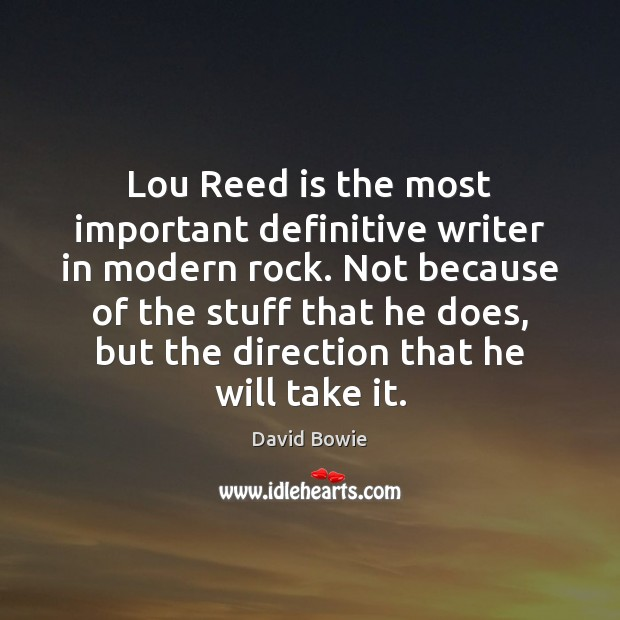 Lou Reed is the most important definitive writer in modern rock. Not David Bowie Picture Quote
