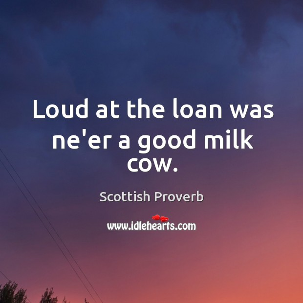 Image, Loud at the loan was ne'er a good milk cow.
