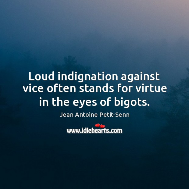Loud indignation against vice often stands for virtue in the eyes of bigots. Image