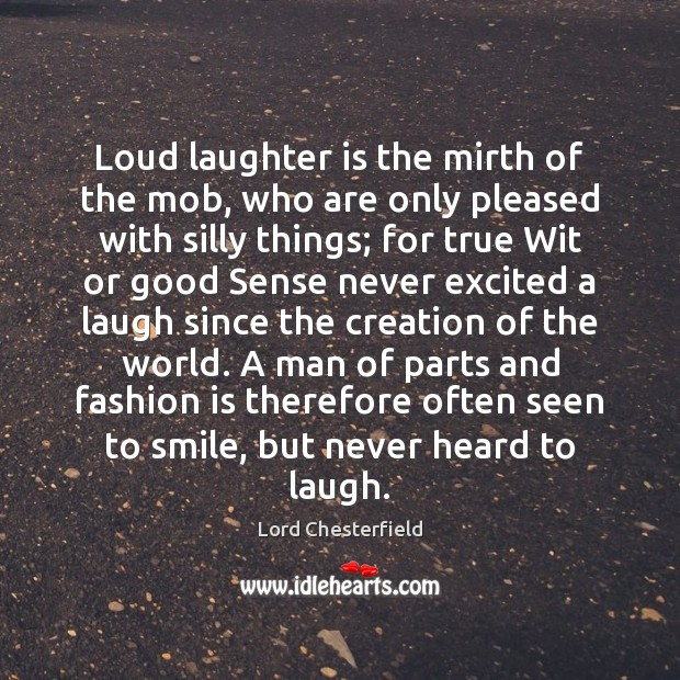Loud laughter is the mirth of the mob, who are only pleased Lord Chesterfield Picture Quote