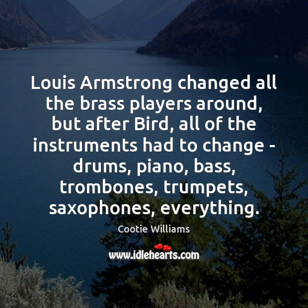 Image, Louis Armstrong changed all the brass players around, but after Bird, all