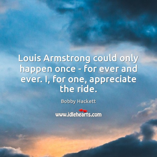 Image, Louis Armstrong could only happen once – for ever and ever. I,