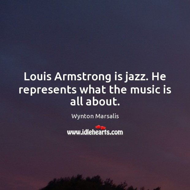 Image, Louis Armstrong is jazz. He represents what the music is all about.