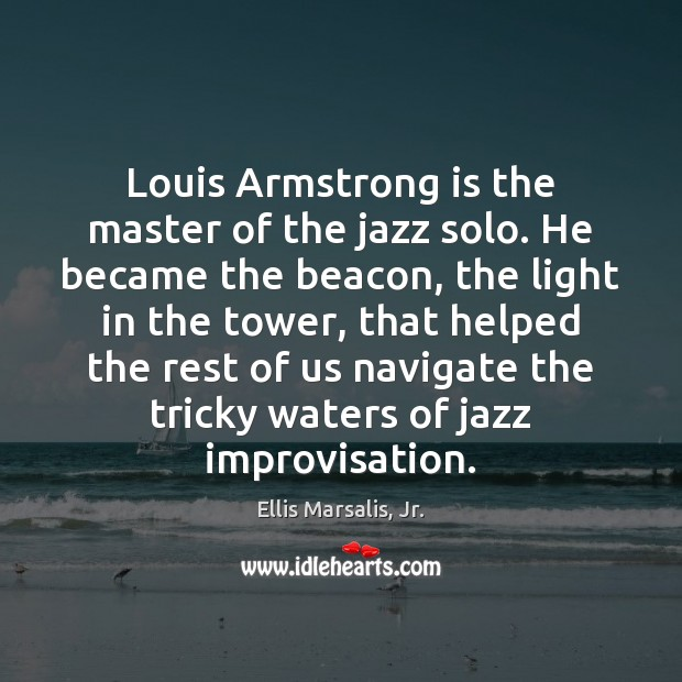 Image, Louis Armstrong is the master of the jazz solo. He became the