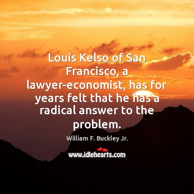Louis Kelso of San Francisco, a lawyer-economist, has for years felt that William F. Buckley Jr. Picture Quote