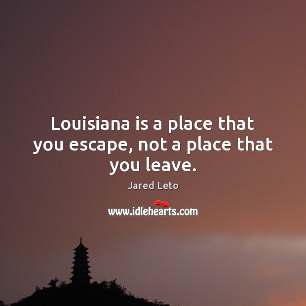 Louisiana is a place that you escape, not a place that you leave. Jared Leto Picture Quote