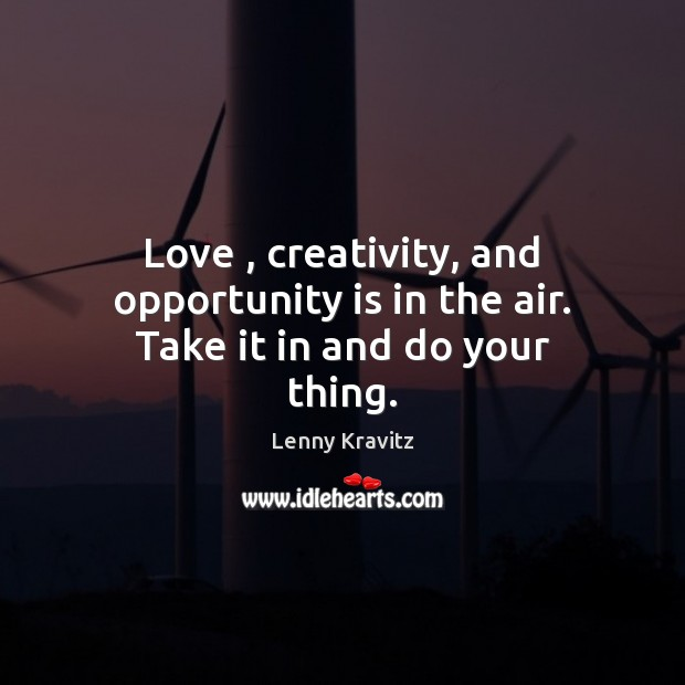 Love, creativity, and opportunity is in the air. Take it in and do your thing. Image