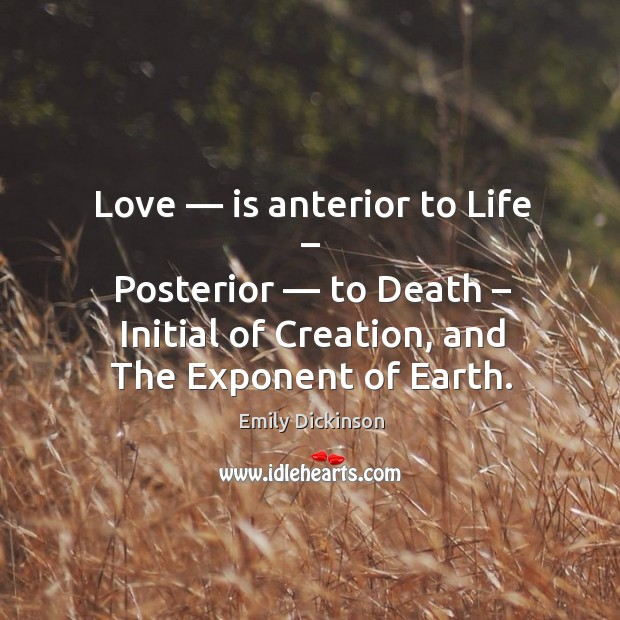 Love — is anterior to life – posterior — to death – initial of creation, and the exponent of earth. Image