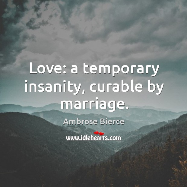 Image, Love: a temporary insanity, curable by marriage.