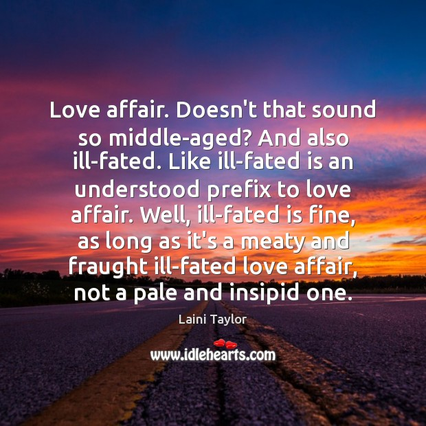 Love affair. Doesn't that sound so middle-aged? And also ill-fated. Like ill-fated Laini Taylor Picture Quote