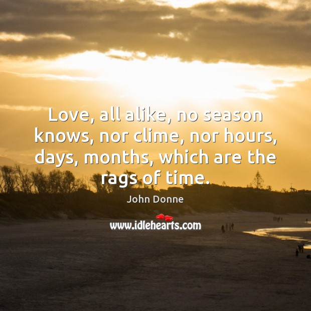 Love, all alike, no season knows, nor clime, nor hours, days, months, John Donne Picture Quote