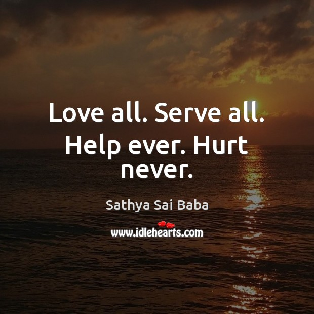 Love all. Serve all. Help ever. Hurt never. Sathya Sai Baba Picture Quote