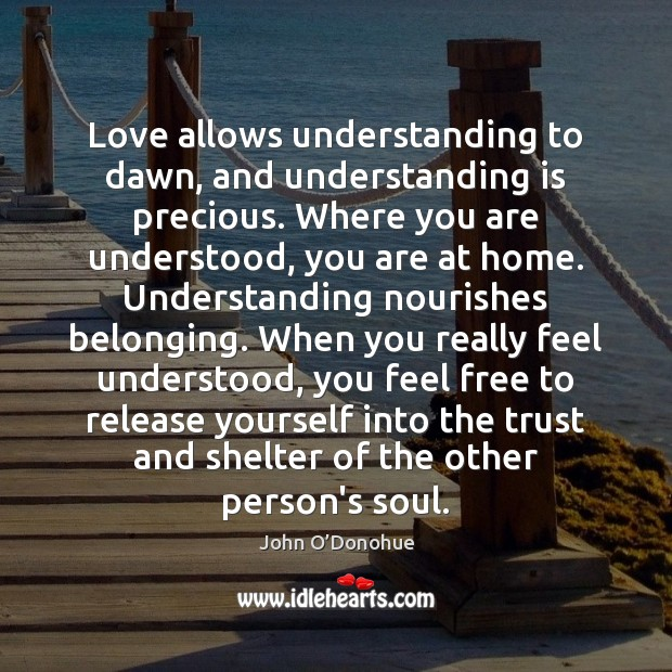 Love allows understanding to dawn, and understanding is precious. Where you are John O'Donohue Picture Quote