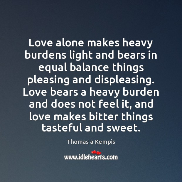 Love alone makes heavy burdens light and bears in equal balance things Thomas a Kempis Picture Quote