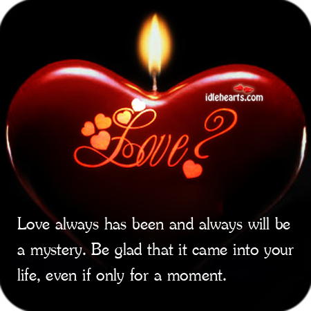 Love always has been and always will be a mystery.be glad Image