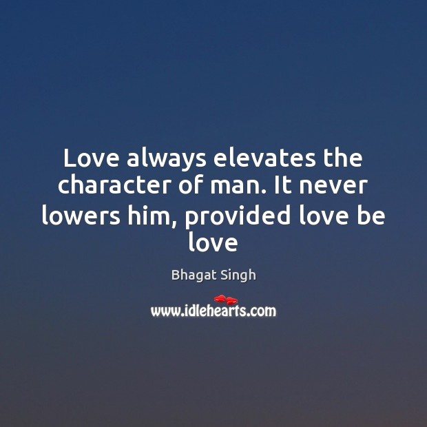 Love always elevates the character of man. It never lowers him, provided love be love Bhagat Singh Picture Quote