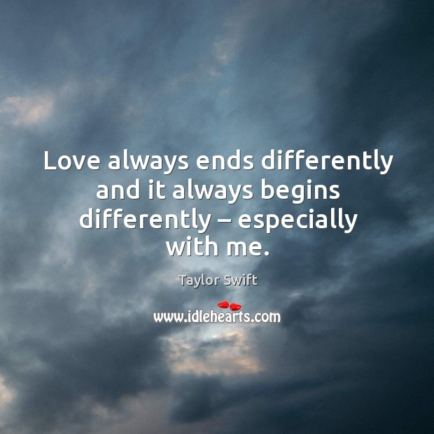Love always ends differently and it always begins differently – especially with me. Image