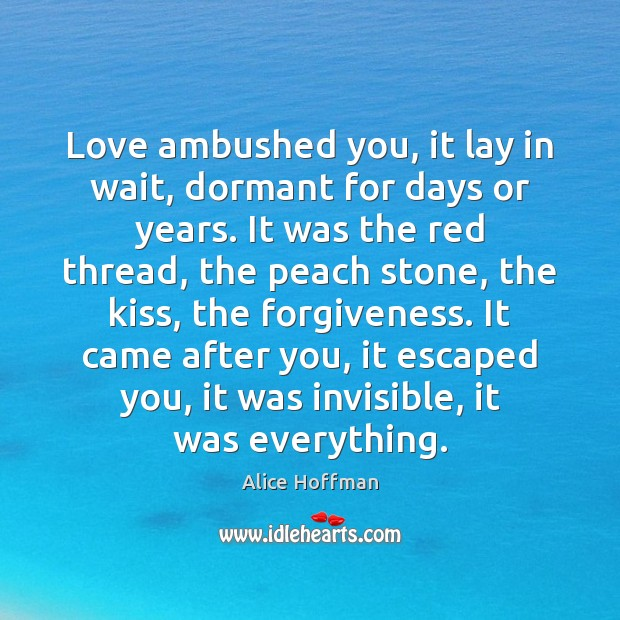 Love ambushed you, it lay in wait, dormant for days or years. Alice Hoffman Picture Quote