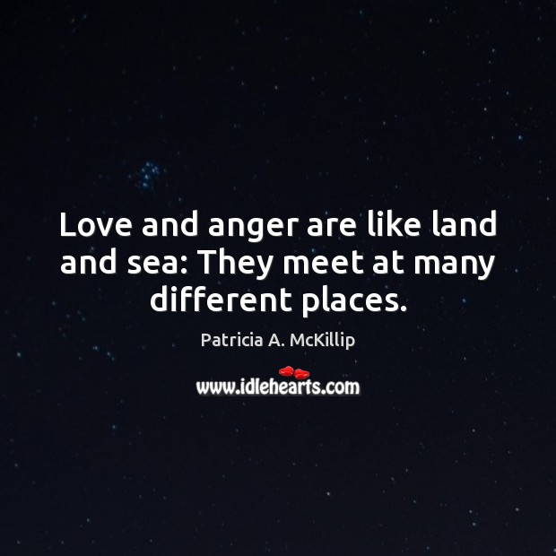 Love and anger are like land and sea: They meet at many different places. Patricia A. McKillip Picture Quote