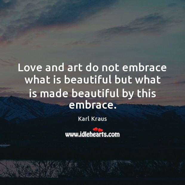 Love and art do not embrace what is beautiful but what is made beautiful by this embrace. Karl Kraus Picture Quote