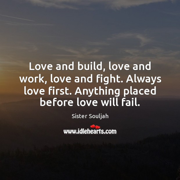 Love and build, love and work, love and fight. Always love first. Image