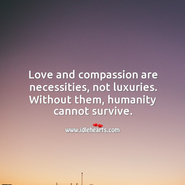 Love and compassion are necessities. Image