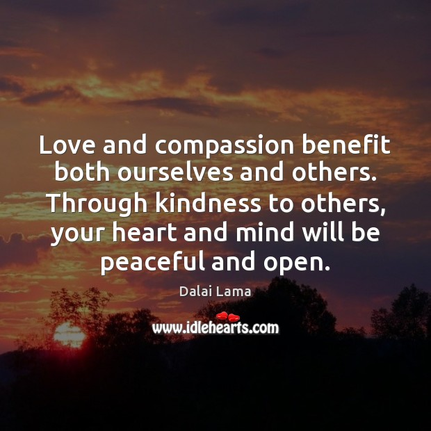 Love and compassion benefit both ourselves and others. Through kindness to others, Dalai Lama Picture Quote