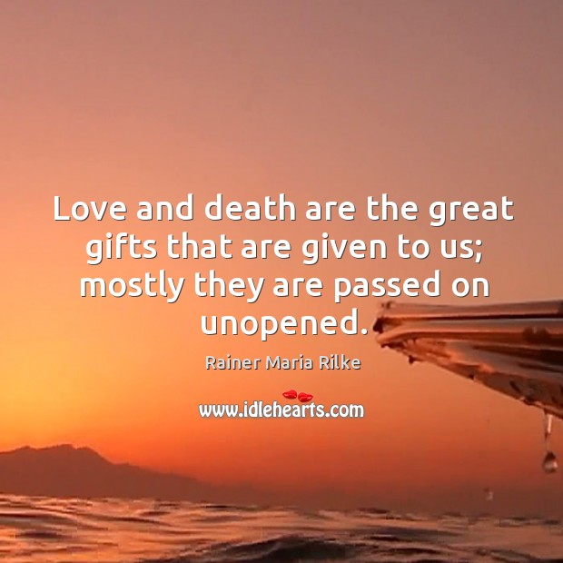 Image, Love and death are the great gifts that are given to us;