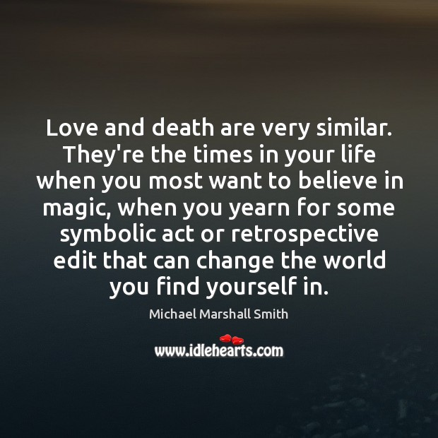 Image, Love and death are very similar. They're the times in your life