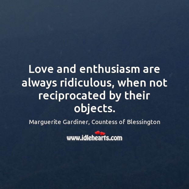 Image, Love and enthusiasm are always ridiculous, when not reciprocated by their objects.