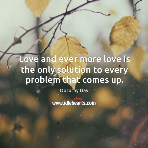 Love and ever more love is the only solution to every problem that comes up. Dorothy Day Picture Quote