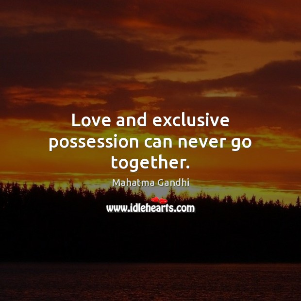 Love and exclusive possession can never go together. Image
