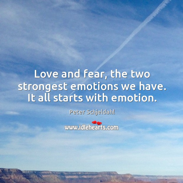 Love and fear, the two strongest emotions we have. It all starts with emotion. Peter Schjeldahl Picture Quote